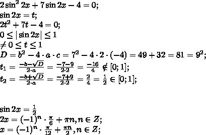2\sin^22x+7\sin2x-4=0;\\\sin 2x=t;\\2t^2+7t-4=0;\\0 \leq |\sin2x| \leq1 \\ \neq 0 \leq t  \leq 1\\D=b^2-4\cdot a\cdot c=7^2-4\cdot2\cdot(-4)=49+32=81=9^2;\\t_{1}= \frac{-b-\sqrt{D}}{2\cdot a}=\frac{-7-9}{2\cdot2}=\frac{-16}{4}\notin[0;1];\\t_{2}= \frac{-b+\sqrt{D}}{2\cdot a}=\frac{-7+9}{2\cdot2}=\frac{2}{4}= \frac{1}{2\\} \in[0;1];\\ \\ \\\sin2x= \frac{1}{2}\\ 2x=  (-1)^n \cdot\frac{\pi}{6}  +\pi  n, n\in Z;\\x=(-1)^n \cdot\frac{\pi}{12}  +\frac{\pi  n}{2}, n\in Z;