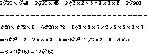 2\sqrt[3]{20}\times\sqrt[3]{45}=2\sqrt[3]{20\times45}=2\sqrt[3]{2\times2\times5\times3\times3\times5}=2\sqrt[3]{900}\\\\-----------------------------\\\\\sqrt[3]{20}\times\sqrt[3]{72}\times6=6\sqrt[3]{20\times72}=6\sqrt[3]{2\times2\times5\times2\times2\times2\times3\times3}\\\\=6\sqrt[3]{2^3\times2\times2\times3\times3\times5}=6\sqrt[3]{2^3}\times\sqrt[3]{2\times2\times3\times3\times5}\\\\=6\times2\sqrt[3]{180}=12\sqrt[3]{180}