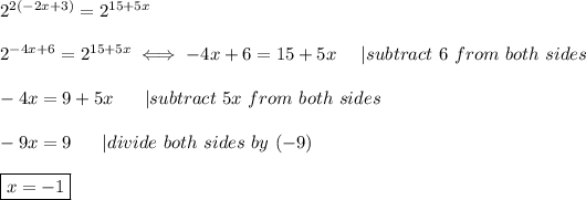 2^{2(-2x+3)}=2^{15+5x}\\\\2^{-4x+6}=2^{15+5x}\iff-4x+6=15+5x\ \ \ \ |subtract\ 6\ from\ both\ sides\\\\-4x=9+5x\ \ \ \ \ |subtract\ 5x\ from\ both\ sides\\\\-9x=9\ \ \ \ \ |divide\ both\ sides\ by\ (-9)\\\\\boxed{x=-1}