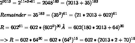 2^{2013}=2^{11*3*61}=2048^{183}=(2013+35)^{183}\\\\Remainder=35^{183}=(35^3)^{61}=(21*2013+602)^{61}\\\\R=602^{61}=602*(602^2)^{30}=602(180*2013+64)^{30}\\\\=>R=602*64^{30}=602*(64^2)^{15}=602*(2013*2+70)^{15}\\