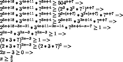 2^{5x+18}*3^{4x+11}*7^{3x+4}\geq 504^{x+7}=>\\ 2^{5x+18}*3^{4x+11}*7^{3x+4}\geq (2^3*3^2*7^1)^{x+7}=>\\ 2^{5x+18}*3^{4x+11}*7^{3x+4}\geq 2^{3*(x+7)}*3^{2*(x+7)}*7^{x+7}=>\\ 2^{5x+18}*3^{4x+11}*7^{3x+4}\geq 2^{3x+21}*3^{2x+14}*7^{x+7}=>\\ 2^{5x+18-3x-21}*3^{4x+11-2x-14}*7^{3x+4-x-7}\geq 1=>\\ 2^{2x-3}*3^{2x-3}*7^{2x-3}\geq 1=>\\ (2*3*7)^{2x-3} \geq 1=>\\ (2*3*7)^{2x-3} \geq (2*3*7)^0=>\\ 2x-3 \geq 0=>\\ x \geq \frac{3}{2}