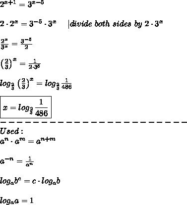 2^{x+1}=3^{x-5}\\\\2\cdot2^x=3^{-5}\cdot3^x\ \ \ \ |divide\ both\ sides\ by\ 2\cdot3^x\\\\\frac{2^x}{3^x}=\frac{3^{-5}}{2}\\\\\left(\frac{2}{3}\right)^x=\frac{1}{2\cdot3^5}\\\\log_{\frac{2}{3}}\left(\frac{2}{3}\right)^x=log_{\frac{2}{3}}\frac{1}{486}\\\\\boxed{x=log_{\frac{2}{3}}\frac{1}{486}}\\-----------------------\\Used:\\a^n\cdot a^m=a^{n+m}\\\\a^{-n}=\frac{1}{a^n}\\\\log_ab^c=c\cdot log_ab\\\\log_aa=1