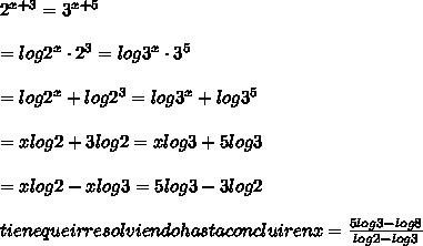 2^{x+3} = 3^{x+5} \\\\ = log2^x\cdot2^3 = log3^x\cdot3^5 \\\\\ = log2^x + log 2^3 = log3^x +log 3^5 \\\\ =xlog2 + 3log 2 = xlog3 +5log 3 \\\\ = xlog2 -xlog3 = 5log3 - 3log2 \\\\ tiene que ir resolviendo hasta concluir en x = \frac{5log3 -log8}{log2-log3}