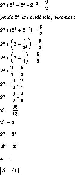 2^{x}*2^{1}+2^{x}*2^{-2}= \dfrac{9}{2}\\\\pondo~2^x~em~evid\^encia,~teremos:\\\\2^x*(2^1+2^{-2})= \dfrac{9}{2}\\\\2^x*\left( 2+\dfrac{1}{2^2}\right)= \dfrac{9}{2}\\\\2^x*\left(2+ \dfrac{1}{4}\right)= \dfrac{9}{2}\\\\2^x* \dfrac{9}{4}= \dfrac{9}{2}\\\\2^x= \dfrac{9}{2}: \dfrac{9}{4}\\\\2^x= \dfrac{9}{2}* \dfrac{4}{9}\\\\2^x= \dfrac{36}{18}\\\\2^x=2\\\\2^x=2^1\\\\\not2^x=\not2^1\\\\x=1\\\\\boxed{S=\{1\}}
