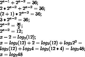 2^{x-1}+2^{x-2}=36;\\ 2*2^{x-2}+2^{x-2}=36;\\ (2+1)*2^{x-2}=36;\\ 3*2^{x-2}=36;\\ 2^{x-2}=\frac{36}{3};\\ 2^{x-2}=12;\\ x-2=log_2 (12);\\ x=log_2 (12)+2=log_2 (12)+log_2 2^2=\\ log_2 (12)+log_2 4=log_2 (12*4)=log_2 48;\\ x=log_2 48