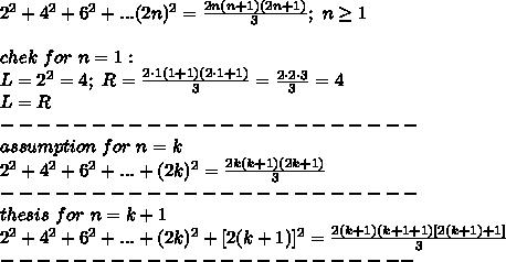 2^2+4^2+6^2+...(2n)^2=\frac{2n(n+1)(2n+1)}{3};\ n\geq1\\\\chek\ for\ n=1:\\L=2^2=4;\ R=\frac{2\cdot1(1+1)(2\cdot1+1)}{3}=\frac{2\cdot2\cdot3}{3}=4\\L=R\\-----------------------\\assumption\ for\ n=k\\2^2+4^2+6^2+...+(2k)^2=\frac{2k(k+1)(2k+1)}{3}\\-----------------------\\thesis\ for\ n=k+1\\2^2+4^2+6^2+...+(2k)^2+[2(k+1)]^2=\frac{2(k+1)(k+1+1)[2(k+1)+1]}{3}\\-----------------------