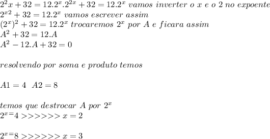 2^2x+32=12.2^x. 2^{2x}+32 = 12.2^{x} \ vamos\ inverter\ o\ x\ e\ o\ 2\ no\ expoente \\ 2^{x2}+32 = 12.2^{x} \ vamos \ escrever\ assim\\ (2^{x})^{2}+32 = 12.2^{x} \ trocaremos\ 2^{x}\ por\ A\ e\ ficara\ assim\\ A^{2}+32 = 12.A \\ A^{2} - 12.A +32=0 \\ \\ resolvendo \ por\ soma\ e\ produto\ temos\\ \\ A1=4 \ \ A2=8 \\ \\ temos\ que\ destrocar\ A\ por\ 2^{x} \\ 2^{x}^= 4 >>>>>> x=2 \\ \\ 2^{x}^= 8 >>>>>> x=3 \\ \\