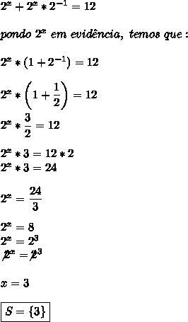 2^x+2^x*2^{-1}=12\\\\pondo~2^x~em~evid\^encia,~temos~que:\\\\2^x*(1+2^{-1})=12\\\\2^x*\left(1+ \dfrac{1}{2}\right)=12\\\\2^x* \dfrac{3}{2}=12\\\\2^x*3=12*2\\2^x*3=24\\\\2^x= \dfrac{24}{3}\\\\2^x=8\\2^x=2^3\\\not2^x=\not2^3\\\\x=3\\\\\boxed{S=\{3\}}