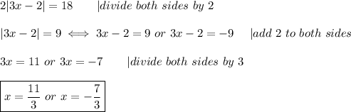 2|3x-2|=18\ \ \ \ \ \ |divide\ both\ sides\ by\ 2\\|3x-2|=9\iff3x-2=9\ or\ 3x-2=-9\ \ \ \ |add\ 2\ to\ both\ sides\\3x=11\ or\ 3x=-7\ \ \ \ \ \ |divide\ both\ sides\ by\ 3\\\boxed{x=\frac{11}{3}\ or\ x=-\frac{7}{3}}