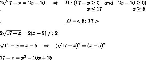 2 \sqrt{17-x} =2x-10\ \ \ \ \Rightarrow\ \ \ D:(17-x \geq 0\ \ \ and\ \ \ 2x-10 \geq 0)\\.\ \ \ \ \ \ \ \ \ \ \ \ \ \ \ \ \ \ \ \ \ \ \ \ \ \ \ \ \ \ \ \ \ \ \ \ \ \ \ \ \ \ \ \ \ \ \ \ \ \ x \leq 17\ \ \ \ \ \ \ \ \ \ \ \ \ \ \ \  \ \ x \geq 5\\\\.\ \ \ \ \ \ \ \ \ \ \ \ \ \ \ \ \ \ \ \ \ \ \ \ \ \ \ \ \ \ \ \ \ \ \ \ \ \ D=<5;\ 17>\\\\2 \sqrt{17-x} =2(x-5)\ /:2\\\\ \sqrt{17-x} =x-5\ \ \ \Rightarrow\ \ \ (\sqrt{17-x})^2 =(x-5)^2\\\\17-x=x^2-10x+25\\\\
