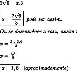 2 \sqrt{6} = x.3\\\\\boxed{x= \frac{2 \sqrt{6} }{3} }~~pode~ser~assim.\\\\Ou~se~desenvolver~a~raiz,~assim:\\\\x= \frac{2~.~2,4}{3} \\\\x= \frac{4,8}{3} \\\\\boxed{x=1,6}~~(aproximadamente)