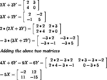 2 X + 3 Y = \left[\begin{array}{ccc}2&3\\4&0\end{array}\right] \\\\3 X + 2 Y = \left[\begin{array}{ccc}2&-2\\-1&5\end{array}\right] \\\\2*(2 X + 3 Y) = \left[\begin{array}{ccc}2*2&2*3\\2*4&2*0\end{array}\right]\\\\-3*(3 X + 2 Y) = \left[\begin{array}{ccc}-3*2&-3*-2\\-3*-1&-3*5\end{array}\right]\\\\Adding\ the\ above\ two\ matrices\\\\4X+6Y-9X-6Y=\left[\begin{array}{ccc}2*2-3*2&2*3-3*-2\\2*4-3*-1&0-3*5\end{array}\right]\\\\-5X=\left[\begin{array}{ccc}-2&12\\11&-15\end{array}\right]\\