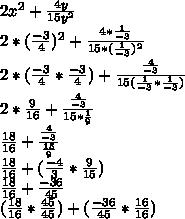 2 x^{2} + \frac{4y}{15 y^{2} } \\ 2*( \frac{-3}{4})^{2}+ \frac{4 *\frac{1}{-3} }{15* (\frac{1}{-3})^{2} } \\ 2*(\frac{-3}{4}*\frac{-3}{4})+ \frac{ \frac{4}{-3} }{15( \frac{1}{-3} * \frac{1}{-3}) } \\ 2* \frac{9}{16} + \frac{ \frac{4}{-3} }{15* \frac{1}{9} } \\ \frac{18}{16} + \frac{ \frac{4}{-3} }{ \frac{15}{9} } \\ \frac{18}{16}+( \frac{-4}{3} * \frac{9}{15} )\\ \frac{18}{16}+ \frac{-36}{45} \\ ( \frac{18}{16}* \frac{45}{45} )+ (\frac{-36}{45}* \frac{16}{16} )\\