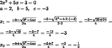 2 x^2+5x-3 =0 \\a=2, \ \ b=5 , \ \ c=-3 \\\\x_{1}=\frac{-b-\sqrt{b^2-4ac}}{2a}=\frac{-5-\sqrt{5^2-4 \cdot2 \cdot (-3) }}{2 \cdot 2}=\frac{-5-\sqrt{25+24 }}{4}=\\\\=\frac{-5-\sqrt{49 }}{4}=\frac{-5-7}{4}=\frac{-12}{4}=-3\\\\x_{2}=\frac{-b+\sqrt{b^2-4ac}}{2a}=\frac{-5+7}{4}= \frac{-2}{4}=-\frac{1}{2}