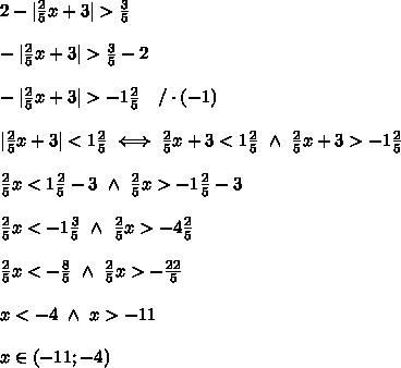 2-|\frac{2}{5}x+3| > \frac{3}{5}\\\\-|\frac{2}{5}x+3| > \frac{3}{5}-2\\\\-|\frac{2}{5}x+3| > -1\frac{2}{5}\ \ \ /\cdot(-1)\\\\|\frac{2}{5}x+3| < 1\frac{2}{5}\iff\frac{2}{5}x+3 < 1\frac{2}{5}\ \wedge\ \frac{2}{5}x+3 > -1\frac{2}{5}\\\\\frac{2}{5}x < 1\frac{2}{5}-3\ \wedge\ \frac{2}{5}x > -1\frac{2}{5}-3\\\\\frac{2}{5}x < -1\frac{3}{5}\ \wedge\ \frac{2}{5}x > -4\frac{2}{5}\\\\\frac{2}{5}x < -\frac{8}{5}\ \wedge\ \frac{2}{5}x > -\frac{22}{5}\\\\x < -4\ \wedge\ x > -11\\\\x\in(-11;-4)