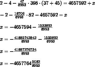 2-4-\frac{47}{8993}\cdot398\cdot(37+45)=4657592+x\\\\-2-\frac{18706}{8993}\cdot82-4657592=x\\\\x=-4657594-\frac{1533892}{8993}\\\\x=-\frac{41885742842}{8993}-\frac{1533892}{8993}\\\\x=-\frac{41887276734}{8993}\\\\x=-4657764\frac{5082}{8993}