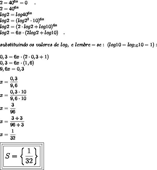 2-40^{6x}=0~~~~.\\2=40^{6x}\\log2=log40^{6x}\\log2=(log2^2\cdot10)^{6x}\\log2=(2\cdot log2+log10)^{6x}\\log2=6x\cdot(2log2+log10)~~~.\\\\substituindo~os~valores~de~log,~e~lembre-se:~(log10=log_{10}10=1):\\\\0,3=6x\cdot(2\cdot0,3+1)\\0,3=6x\cdot(1,6)\\9,6x=0,3\\\\x= \dfrac{0,3}{9,6}\\\\x= \dfrac{0,3\cdot10}{9,6\cdot10}\\\\x= \dfrac{3}{96}\\\\x= \dfrac{3\div3}{96\div3}\\\\x= \dfrac{1}{32}\\\\\Large\boxed{\boxed{\boxed{S=\left\{ \dfrac{1}{32}\right\}}}}