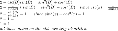 2-csc(B)sin(B)=sin^{2}(B)+cos^{2}(B) \\ 2- \frac{1}{sin(B)}*sin(B)=sin^{2}(B)+cos^{2}(B) \ \ \ since\ csc(x)= \frac{1}{sin(x)}  \\ 2- \frac{sin(B)}{sin(B)}=1\ \ \ \ \ since\ sin^{2}(x)+cos^{2}(x)=1 \\ 2-1=1 \\ 1=1 \\ all\ those\ notes\ on\ the\ side\ are\ trig\ identities.