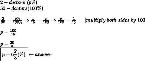 2-doctors\ (p\%)\30-doctors(100\%)\\\frac{2}{30}=\frac{p\%}{100\%}\Rightarrow\frac{1}{15}=\frac{p}{100}\Rightarrow\frac{p}{100}=\frac{1}{15}\ \ \ \ \ |multiply\ both\ sides\ by\ 100\\p=\frac{100}{15}\\p=\frac{20}{3}\\boxed{p=6\frac{2}{3}(\%)}\leftarrow answer