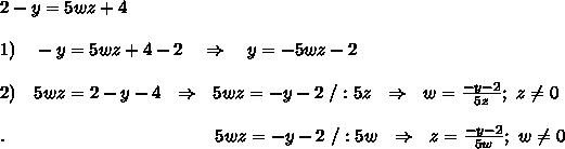 2-y=5wz+4\\\\1)\ \ \ -y=5wz+4-2\ \ \ \Rightarrow\ \ \ y=-5wz-2\\\\2)\ \ \ 5wz=2-y-4\ \ \Rightarrow\ \ 5wz=-y-2\ /:5z\ \ \Rightarrow\ \ w= \frac{-y-2}{5z} ;\ z \neq 0\\\\.\ \ \ \ \ \ \ \ \ \ \ \ \ \ \ \ \ \ \ \ \ \ \ \ \ \ \ \ \ \ \ \ \ \ \ 5wz=-y-2\ /:5w\ \ \Rightarrow\ \ z= \frac{-y-2}{5w} ;\ w \neq 0