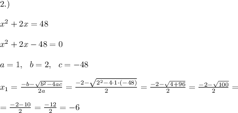 2.)\\\\x^2 + 2x =48\\\\x^2 + 2x -48=0\\\\a=1, \ \ b= 2, \ \ c=-48 \\\\x_{1}=\frac{-b-\sqrt{b^2-4ac}}{2a}= \frac{-2-\sqrt{ 2^2-4 \cdot 1\cdot (-48)}}{2 }= \frac{-2-\sqrt{4+ 96}}{2 }= \frac{-2-\sqrt{100}}{2 }= \\\\=\frac{-2-10}{2 }=\frac{-12 }{2 }=-6