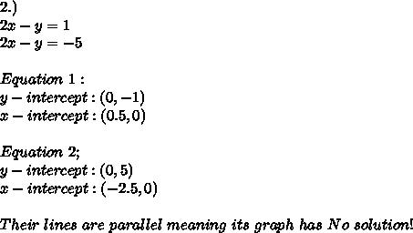 2.) \\ 2x-y=1 \\ 2x-y=-5 \\ \\ Equation\ 1: \\ y-intercept:(0,-1) \\ x-intercept:(0.5,0) \\ \\ Equation\ 2; \\ y-intercept:(0,5) \\ x-intercept:(-2.5,0) \\ \\ Their\ lines\ are\ parallel\ meaning\ its\ graph\ has\ No\ solution!