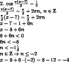 2.\;\cos\frac{\pi(x-7)}3=\frac12\\\frac{\pi(x-7)}3=\frac\pi3+2\pi n,\;n\in\mathbb{Z}\\\frac\pi3(x-7)=\frac\pi3+2\pi n\\x-7=1+6n\\x=8+6n\\8+6n<0\\6n<-8\\n<-1\frac13\\n\in\mathbb{Z}\Rightarrow n\leq-2\\x=8+6\cdot(-2)=8-12=-4