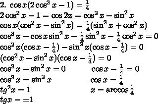 2.\;\cos x(2\cos^2x-1)=\frac14\\2\cos^2x-1=\cos2x=\cos^2x-\sin^2x\\ \cos x(\cos^2x-\sin^2x)=\frac14(\sin^2x+\cos^2x)\\ \cos^3x-\cos x\sin^2x-\frac14\sin^2x-\frac14\cos^2x=0\\ \cos^2x(\cos x-\frac14)-\sin^2x(\cos x-\frac14)=0\\ (\cos^2x-\sin^2x)(\cos x-\frac14)=0\\ \cos^2x-\sin^2x=0\quad\quad\quad\cos x-\frac14=0\\ \cos^2x=\sin^2x\quad\quad\quad\quad\;\;\cos x=\frac14\\ tg^2x=1\quad\quad\quad\quad\quad\quad\quad\; x=\arccos\frac14\\ tgx=\pm1