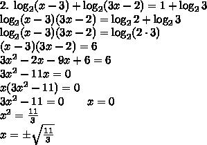 2.\;\log_2(x-3)+\log_2(3x-2)=1+\log_23\\ \log_2(x-3)(3x-2)=\log_22+\log_23\\ \log_2(x-3)(3x-2)=\log_2(2\cdot3)\\ (x-3)(3x-2)=6\\ 3x^2-2x-9x+6=6\\ 3x^2-11x=0\\ x(3x^2-11)=0\\ 3x^2-11=0\quad\quad x=0\\ x^2=\frac{11}3\\ x=\pm\sqrt{\frac{11}3}