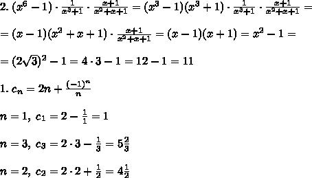 2.\; (x^6-1)\cdot \frac{1}{x^3+1}\cdot \frac{x+1}{x^2+x+1}=(x^3-1)(x^3+1)\cdot \frac{1}{x^3+1}\cdot \frac{x+1}{x^2+x+1}=\\\\=(x-1)(x^2+x+1)\cdot \frac{x+1}{x^2+x+1}=(x-1)(x+1)=x^2-1=\\\\=(2\sqrt3)^2-1=4\cdot 3-1=12-1=11\\\\1.\; c_{n}=2n+\frac{(-1)^{n}}{n}\\\\n=1,\; c_1=2-\frac{1}{1}=1\\\\n=3,\; c_3=2\cdot 3-\frac{1}{3}=5\frac{2}{3}\\\\n=2,\; c_2=2\cdot 2+\frac{1}{2}=4\frac{1}{2}