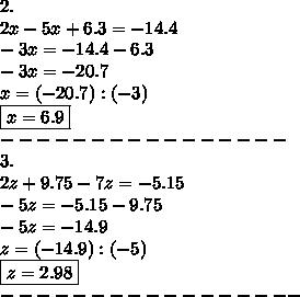 2.\\2x-5x+6.3=-14.4\\-3x=-14.4-6.3\\-3x=-20.7\\x=(-20.7):(-3)\\\boxed{x=6.9}\\----------------\\3.\\2z+9.75-7z=-5.15\\-5z=-5.15-9.75\\-5z=-14.9\\z=(-14.9):(-5)\\\boxed{z=2.98}\\-----------------