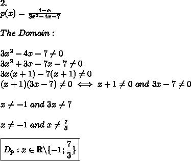 2.\\p(x)=\frac{4-x}{3x^2-4x-7}\\\\The\ Domain:\\\\3x^2-4x-7\neq0\\3x^2+3x-7x-7\neq0\\3x(x+1)-7(x+1)\neq0\\(x+1)(3x-7)\neq0\iff x+1\neq0\ and\ 3x-7\neq0\\\\x\neq-1\ and\ 3x\neq7\\\\x\neq-1\ and\ x\neq\frac{7}{3}\\\\\boxed{D_p:x\in\mathbb{R}\backslash\{-1;\frac{7}{3}\}}