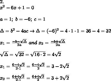 2.\\x^2-6x+1=0\\\\a=1;\ b=-6;\ c=1\\\\\Delta=b^2-4ac\to\Delta=(-6)^2-4\cdot1\cdot1=36-4=32\\\\x_1=\frac{-b-\sqrt\Delta}{2a}\ and\ x_2=\frac{-b+\sqrt\Delta}{2a}\\\\\sqrt\Delta=\sqrt{32}=\sqrt{16\cdot2}=4\sqrt2\\\\x_1=\frac{6-4\sqrt2}{2\cdot1}=\frac{6-4\sqrt2}{2}=3-2\sqrt2\\\\x_2=\frac{6+4\sqrt2}{2\cdot1}=\frac{6+4\sqrt2}{2}=3+2\sqrt2