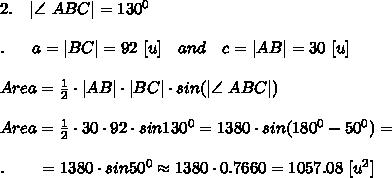 2.\ \ \ |\angle \ ABC|=130^0\\\\.\ \ \ \ \ a=|BC|=92\ [u]\ \ \ and\ \ \ c=|AB|=30\ [u]\\\\Area= \frac{1}{2} \cdot |AB|\cdot |BC|\cdot sin(|\angle \ ABC|)\\\\Area= \frac{1}{2} \cdot 30\cdot 92\cdot sin130^0=1380\cdot sin (180^0-50^0)=\\\\.\ \ \ \ \ \ =1380\cdot sin50^0\approx1380\cdot 0.7660=1057.08\ [u^2]\\\\