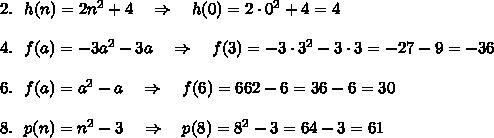 2.\ \ h(n)=2n^2+4\ \ \ \Rightarrow\ \ \ h(0)=2\cdot0^2+4=4\\ \\4.\ \ f(a)=-3a^2-3a\ \ \ \Rightarrow\ \ \ f(3)=-3\cdot 3^2-3\cdot3=-27-9=-36\\ \\6.\ \ f(a)=a^2-a\ \ \ \Rightarrow\ \ \ f(6)=662-6=36-6=30\\ \\8.\ \ p(n)=n^2-3\ \ \ \Rightarrow\ \ \ p(8)=8^2-3=64-3=61