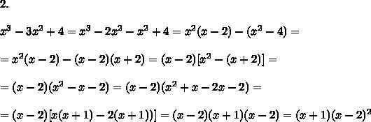 2. \\\\x^3-3x^2+4=x^3 -2x^2- x^2+4=x^2(x-2) - (x^2-4)=\\\\=x^2(x-2) - (x -2)(x+2)=(x-2) [x^2 - (x+2) ]=\\\\=(x-2) ( x^2-x-2) =(x-2) ( x^2+x-2x-2)=\\\\=(x-2) [x( x +1)-2(x+1))]= (x-2)( x +1)(x-2)=( x +1)(x-2)^{2}