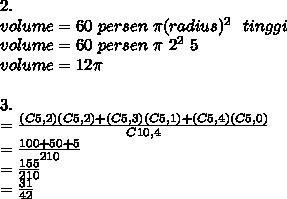 2. \\ volume = 60~persen~ \pi (radius)^2~~tinggi \\  volume=60~persen~ \pi ~2^2~5 \\ volume=12 \pi  \\  \\ 3.  \\ = \frac{(C5,2)(C5,2)+(C5,3)(C5,1)+(C5,4)(C5,0)}{C10,4}  \\ = \frac{100+50+5}{210}  \\  =\frac{155}{210}  \\ =\frac{31}{42}