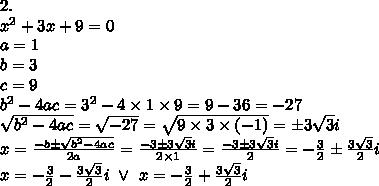 2. \\ x^2+3x+9=0 \\a=1 \\ b=3 \\ c=9 \\ b^2-4ac=3^2-4 \times 1 \times 9=9-36=-27 \\ \sqrt{b^2-4ac}=\sqrt{-27}=\sqrt{9 \times 3 \times (-1)}=\pm 3\sqrt{3}i \\x=\frac{-b \pm \sqrt{b^2-4ac}}{2a}=\frac{-3 \pm 3\sqrt{3}i}{2 \times 1}=\frac{-3 \pm 3\sqrt{3}i}{2}=-\frac{3}{2} \pm \frac{3\sqrt{3}}{2}i \\x=-\frac{3}{2}-\frac{3\sqrt{3}}{2}i \ \lor \ x=-\frac{3}{2}+\frac{3\sqrt{3}}{2}i