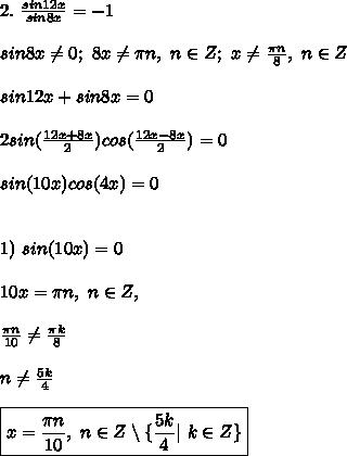 2. \ \frac{sin12x}{sin8x} = -1\\ sin8x \ne 0; \ 8x \ne \pi n, \ n \in Z; \ x \ne \frac{\pi n}{8}, \ n \in Z\\ sin12x + sin8x = 0\\ 2sin(\frac{12x + 8x}{2})cos(\frac{12x-8x}{2}) = 0\\ sin(10x)cos(4x) = 0\\\ 1) \ sin(10x) = 0\\ 10x = \pi n, \ n \in Z,\\ \frac{\pi n}{10} \ne \frac{\pi k}{8}\\ n \ne \frac{5k}{4} \\ \boxed{ x = \frac{\pi n}{10}, \ n \in Z \setminus \{ \frac{5k}{4} | \ k \in Z \} }