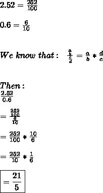 2.52= \frac{252}{100}  \\  \\ 0.6= \frac{6}{10}  \\  \\  \\ We\,\,know\,\,that:\,\,\,\, \frac{ \frac{a}{b} }{ \frac{c}{d} } =\frac{a}{b}* \frac{d}{c} \\  \\  \\ Then: \\  \frac{2.52}{0.6}   \\  \\ =  \frac{ \frac{252}{100} }{ \frac{6}{10} } \\  \\ =\frac{252}{100}*\frac{10}{6}\\  \\ =\frac{252}{10}*\frac{1}{6}\\  \\ \boxed{=\frac{21}{5}}