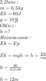 2.Dane:\\ m=0,5kg\\ Ek=60J\\ g=10\frac{m}{s^2}\\ Oblicz:\\ h=?\\ Rozwiazanie:\\ Ek=Ep\\\\ Ek=mgh\Rightarrow h=\frac{Ek}{mg}\\\\ h=\frac{60}{0,5*10}\\\\ h=12m