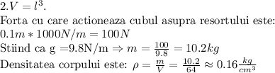 2.V = l^3. \\$ Forta cu care actioneaza cubul asupra resortului este: $\\0.1m*1000N/m = 100N \\$Stiind ca g =9.8N/m $\Rightarrow m =\frac{100}{9.8} = 10.2kg \\$Densitatea corpului este: $ \rho = \frac{m}{V} = \frac{10.2}{64} \approx 0.16\frac{kg}{cm^3}\\ \\