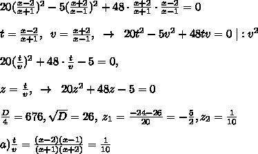 20(\frac{x-2}{x+1})^2-5(\frac{x+2}{x-1})^2+48\cdot \frac{x+2}{x+1}\cdot \frac{x-2}{x-1}=0\\\\t=\frac{x-2}{x+1},\; \; v=\frac{x+2}{x-1},\; \; \to \; \; 20t^2-5v^2+48tv=0\; |:v^2\\\\20(\frac{t}{v})^2+48\cdot \frac{t}{v}-5=0,\\\\z=\frac{t}{v},\; \; \to \; \; 20z^2+48z-5=0\\\\\frac{D}{4}=676,\sqrt{D}=26,\; z_1=\frac{-24-26}{20}=-\frac{5}{2},z_2=\frac{1}{10}\\\\a)\frac{t}{v}=\frac{(x-2)(x-1)}{(x+1)(x+2)}=\frac{1}{10}