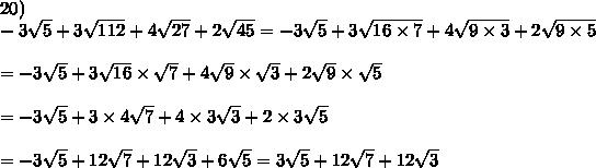 20)\\-3\sqrt5+3\sqrt{112}+4\sqrt{27}+2\sqrt{45}=-3\sqrt5+3\sqrt{16\times7}+4\sqrt{9\times3}+2\sqrt{9\times5}\\\\=-3\sqrt5+3\sqrt{16}\times\sqrt7+4\sqrt9\times\sqrt3+2\sqrt9\times\sqrt5\\\\=-3\sqrt5+3\times4\sqrt7+4\times3\sqrt3+2\times3\sqrt5\\\\=-3\sqrt5+12\sqrt7+12\sqrt3+6\sqrt5=3\sqrt5+12\sqrt7+12\sqrt3