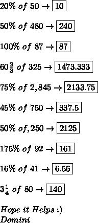 20\%\ of\ 50\to\boxed{10} \\ \\ 50\%\ of\ 480\to\boxed{240} \\ \\ 100\%\ of\ 87\to\boxed{87} \\ \\ 60 \frac{2}{3}\ of\ 325\to\boxed{1473.333} \\ \\ 75\%\ of\ 2,845\to\boxed{2133.75} \\ \\ 45\%\ of\ 750\to\boxed{337.5} \\ \\ 50\%\ of\4,250\to\boxed{2125} \\ \\ 175\%\ of\ 92\to\boxed{161} \\ \\ 16\%\ of\ 41\to\boxed{6.56} \\ \\ 3 \frac{1}{4}\ of\ 80\to\boxed{140} \\ \\ Hope\ it\ Helps:) \\ Domini