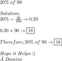 20\%\ of\ 90 \\ \\ Solution; \\ 20\%= \frac{20}{100}\to 0.20 \\ \\ 0.20 \times 90 \to \boxed{18} \\ \\ Therefore;20\%\ of\ 90 \to \boxed{18} \\ \\ Hope\ it\ Helps:) \\ Domini