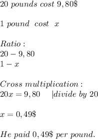 20\ pounds\ cost \ 9,80\$\\\\1\ pound\ \ cost\ \ x\\\\Ratio:\\20-9,80\\1-x\\\\Cross\ multiplication:\\20x=9,80\ \ \ \  divide\ by\ 20\\\\x=0,49\$\\\\He\ paid\ 0,49\$\ per\ pound.