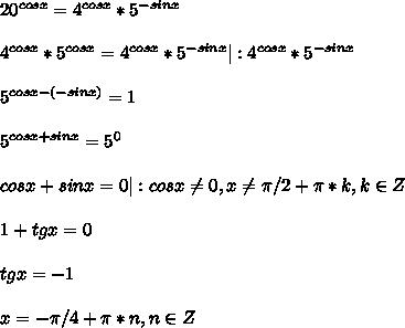 20^{cosx}=4^{cosx}*5^{-sinx}\\4^{cosx}*5^{cosx}=4^{cosx}*5^{-sinx}|:4^{cosx}*5^{-sinx}\\5^{cosx-(-sinx)}=1\\5^{cosx+sinx}=5^{0}\\cosx+sinx=0|:cosx\neq0, x\neq \pi/2+\pi*k, k\in Z\\1+tgx=0\\tgx=-1\\x=-\pi/4+\pi*n,n \in Z