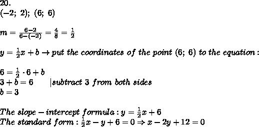 20.\\(-2;\ 2);\ (6;\ 6)\\\\m=\frac{6-2}{6-(-2)}=\frac{4}{8}=\frac{1}{2}\\\\y=\frac{1}{2}x+b\to put\ the\ coordinates\ of\ the\ point\ (6;\ 6)\ to\ the\ equation:\\\\6=\frac{1}{2}\cdot6+b\\3+b=6\ \ \ \ \ \ |subtract\ 3\ from\ both\ sides\\b=3\\\\The\ slope-intercept\ formula:y=\frac{1}{2}x+6\\The\ standard\ form:\frac{1}{2}x-y+6=0\Rightarrow x-2y+12=0