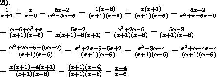 20.\\\frac{1}{x+1}+\frac{x}{x-6}-\frac{5x-2}{x^2-5x-6}=\frac{1(x-6)}{(x+1)(x-6)}+\frac{x(x+1)}{(x+1)(x-6)}-\frac{5x-2}{x^2+x-6x-6}\\\\=\frac{x-6+x^2+x}{(x+1)(x-6)}-\frac{5x-2}{x(x+1)-6(x+1)}=\frac{x^2+2x-6}{(x+1)(x-6)}-\frac{5x-2}{(x+1)(x-6)}\\\\=\frac{x^2+2x-6-(5x-2)}{(x+1)(x-6)}=\frac{x^2+2x-6-5x+2}{(x+1)(x-6)}=\frac{x^2-3x-4}{(x+1)(x-6)}=\frac{x^2+x-4x-4}{(x+1)(x-6)}\\\\=\frac{x(x+1)-4(x+1)}{(x+1)(x-6)}=\frac{(x+1)(x-4)}{(x+1)(x-6)}=\frac{x-4}{x-6}